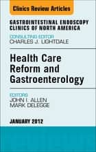 Health Care Reform and Gastroenterology, An Issue of Gastrointestinal Endoscopy Clinics - E-Book ebook by Mark DeLegge, MD, John I. Allen,...
