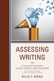 Assessing Writing - A Guide for Teachers, School Leaders, and Evaluators ebook by Billie F. Birnie