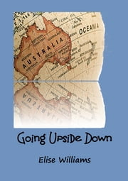Going Upside Down - Finding the answers on the other side of the world ebook by Elise Williams