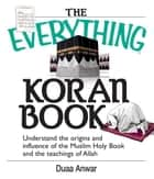 The Everything Koran Book: Understand The Origins And Influence Of The Muslim Holy Book And The Teachings Of Allah ebook by Duaa Anwar