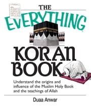 The Everything Koran Book - Understand The Origins And Influence Of The Muslim Holy Book And The Teachings Of Allah ebook by Duaa Anwar