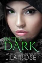 In The Dark ebook by Lila Rose