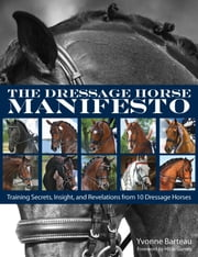 The Dressage Horse Manifesto - Training Secrets, Insight, and Revelations from 10 Dressage Horses ebook by Yvonne Barteau