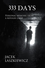 333 DAYS - Personal Memoirs from a Refugee Camp ebook by Jacek Laszkiewicz