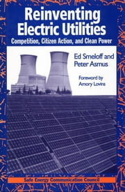 Reinventing Electric Utilities - Competition, Citizen Action, and Clean Power ebook by Edward Smeloff,Peter Asmus,Amory Lovins