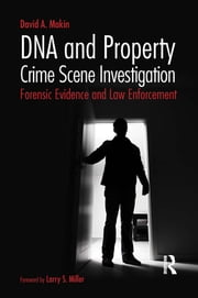 DNA and Property Crime Scene Investigation - Forensic Evidence and Law Enforcement ebook by David A. Makin