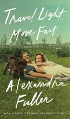Travel Light, Move Fast eBook by Alexandra Fuller