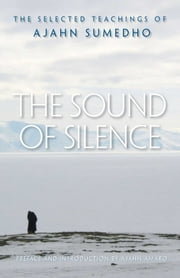 The Sound of Silence - The Selected Teachings of Ajahn Sumedho ebook by Ajahn Sumedho,Ajahn Amaro,Samanera Amaranatho