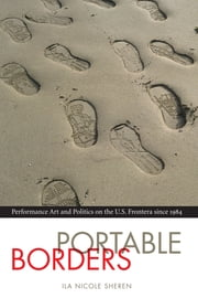 Portable Borders - Performance Art and Politics on the U.S. Frontera since 1984 ebook by Ila Nicole Sheren