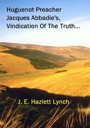 Huguenot Preacher, Jacques Abbadie's, Vindication Of The Truth ebook by Hazlett Lynch