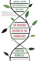 The Invisible History of the Human Race - How DNA and History Shape Our Identities and Our Futures ebook by Christine Kenneally