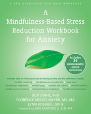 A Mindfulness-Based Stress Reduction Workbook for Anxiety ebook by Bob Stahl, PhD,Florence Meleo-Meyer, MS, MA,Lynn Koerbel, MPH,Saki Santorelli, EdD, MA
