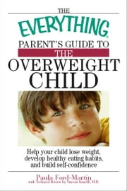 The Everything Parent's Guide to the Overweight Child - Help Your Child Lose Weight, Develop Healthy Eating Habits, and Build Self-confidence ebook by Paula Ford-Martin