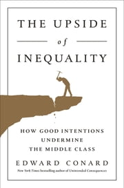 The Upside of Inequality - How Good Intentions Undermine the Middle Class ebook by Edward Conard
