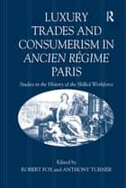 Luxury Trades and Consumerism in Ancien Régime Paris - Studies in the History of the Skilled Workforce ebook by Robert Fox, Anthony Turner