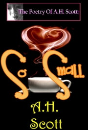 The Poetry Of A.H. Scott: So Small ebook by A.H. Scott