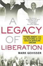 A Legacy of Liberation - Thabo Mbeki and the Future of the South African Dream ebook by Mark Gevisser