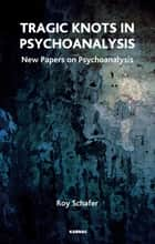 Tragic Knots in Psychoanalysis - New Papers on Psychoanalysis ebook by Roy Schafer