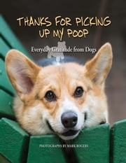 Thanks for Picking Up My Poop - Everyday Gratitude from Dogs ebook by Editors of Ulysses Press,Mark Rogers