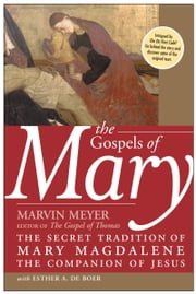 The Gospels of Mary - The Secret Tradition of Mary Magdalene, the Companion of Jesus ebook by Marvin W. Meyer, Esther A. De Boer