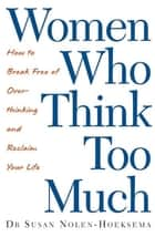 Women Who Think Too Much - How to break free of overthinking and reclaim your life ebook by Susan Nolen-Hoeksema