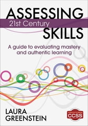 Assessing 21st Century Skills - A Guide to Evaluating Mastery and Authentic Learning ebook by Laura M. Greenstein