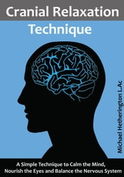 Cranial Relaxation Technique: A Simple Technique to Calm the Mind, Nourish the Eyes and Balance the Nervous System ebook by Michael Hetherington