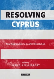 Resolving Cyprus - New Approaches to Conflict Resolution ebook by James Ker-Lindsay