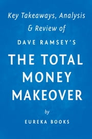 The Total Money Makeover: by Dave Ramsey | Key Takeaways, Analysis & Review - A Proven Plan for Financial Fitness ebook by Eureka Books