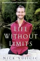 Life Without Limits - Inspiration for a Ridiculously Good Life ebook by Nick Vujicic