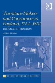 Furniture-Makers and Consumers in England, 1754–1851 - Design as Interaction ebook by Dr Akiko Shimbo,Professor Gareth Shaw