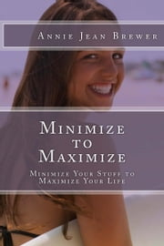 Minimize to Maximize: Minimize Your Stuff to Maximize Your Life ebook by Annie Jean Brewer