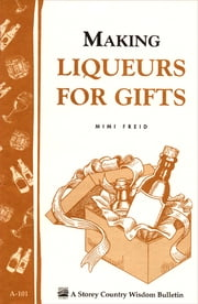 Making Liqueurs for Gifts - Storey's Country Wisdom Bulletin A-101 ebook by Mimi Freid