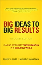 BIG Ideas to BIG Results - Leading Corporate Transformation in a Disruptive World ebook by Michael T. Kanazawa,Robert H. Miles