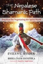 The Nepalese Shamanic Path - Practices for Negotiating the Spirit World ebook by Evelyn C. Rysdyk, Bhola Nath Banstola, Sandra Ingerman