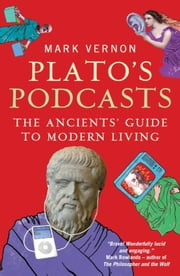 Plato's Podcasts - The Ancients' Guide to Modern Living ebook by Mark Vernon