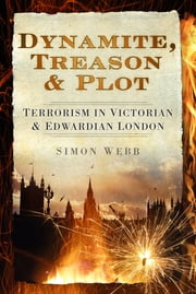 Dynamite, Treason & Plot - Terrorism in Victorian & Edwardian London ebook by Simon Webb