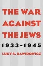 The War Against the Jews: 1933–1945 ebook by Lucy S. Dawidowicz