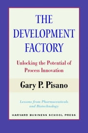 The Development Factory: Unlocking the Potential of Process Innovation ebook by Pisano, Gary P.