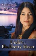 Under a Blackberry Moon (Northwoods Dreams Book #2) - A Novel ebook by Serena B. Miller