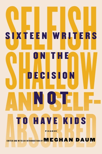 Selfish, Shallow, and Self-Absorbed - Sixteen Writers on the Decision Not to Have Kids ebook by Meghan Daum