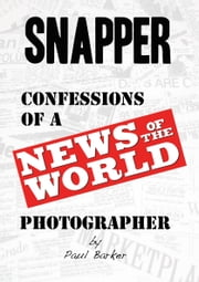 Snapper! - Confessions of a News of The World Photographer ebook by Paul Barker