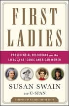 First Ladies - Presidential Historians on the Lives of 45 Iconic American Women ebook by Richard Norton Smith, C-SPAN, Susan Swain