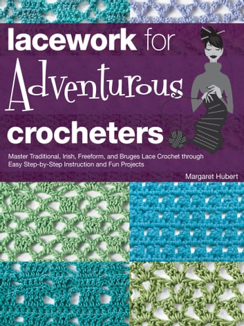 Lacework for Adventurous Crocheters - Master Traditional, Irish, Freeform, and Bruges Lace Crochet through Easy Step-by-Step Instructions ebook by Margaret Hubert