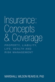 Insurance: Concepts & Coverage - Property, Liability, Life, Health and Risk Management ebook by Marshall Wilson Reavis III, PhD, CPCU, CLU, ARM, AIC
