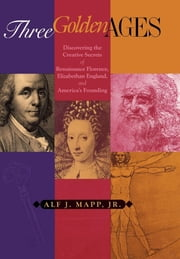 Three Golden Ages - Discovering the Creative Secrets of Renaissance Florence, Elizabethan England, and America's Founding ebook by Alf J. Mapp