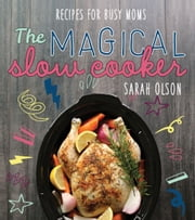 The Magical Slow Cooker - Recipes for Busy Moms ebook by Sarah Olson