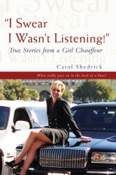 """I Swear I Wasn't Listening!"" - <Br><Br>True Stories from a Girl Chauffeur ebook by Carol Shedrick"