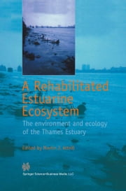 A Rehabilitated Estuarine Ecosystem - The environment and ecology of the Thames Estuary ebook by Martin J. Attrill