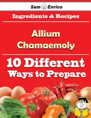 10 Ways to Use Allium Chamaemoly (Recipe Book) ebook by Miki Silvia,Sam Enrico